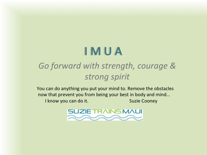 IMUA is the Hawaiian Word I Use as My Mantra to Motivate and Inspire